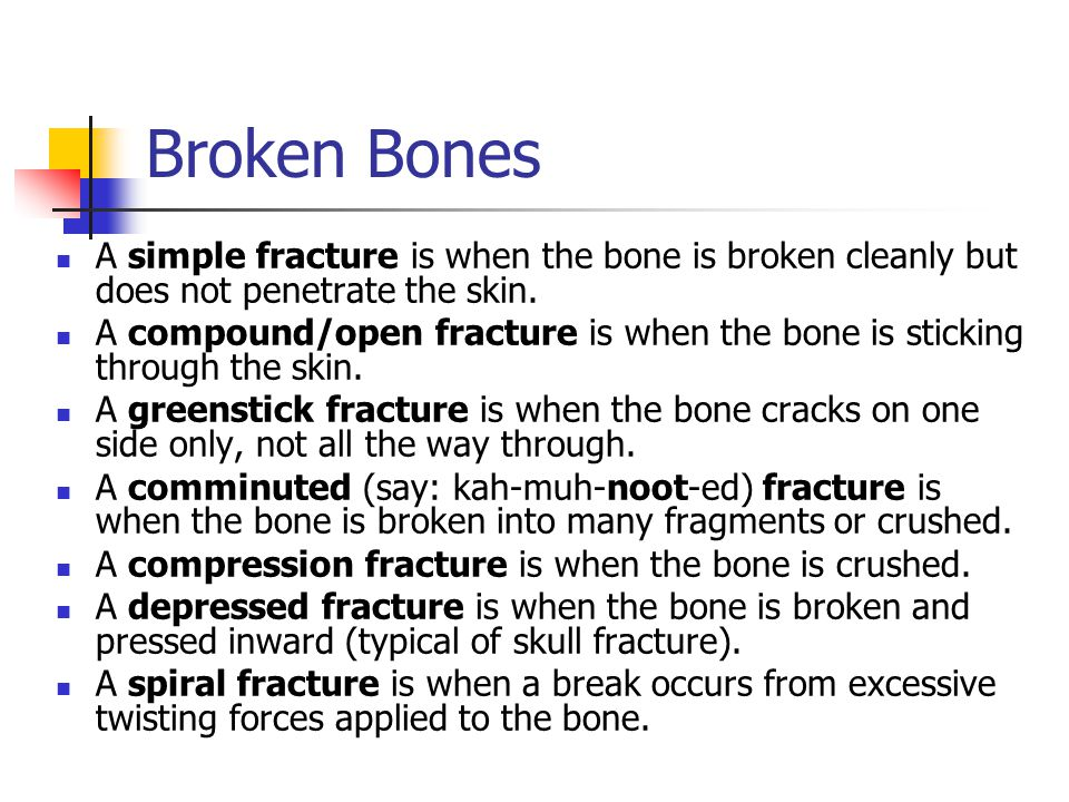 Broken Bones A simple fracture is when the bone is broken cleanly but does not penetrate the skin.
