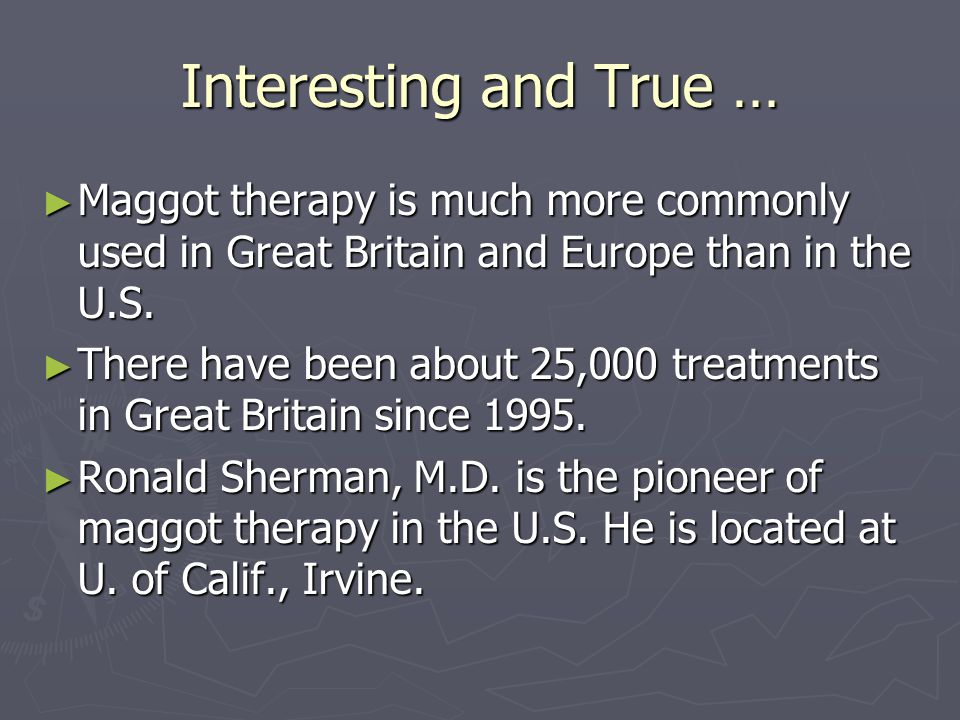 Interesting and True … Maggot therapy is much more commonly used in Great Britain and Europe than in the U.S.