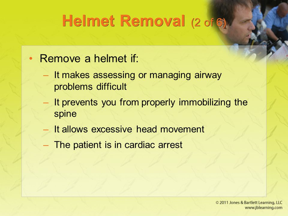 Helmet Removal (2 of 6) Remove a helmet if: