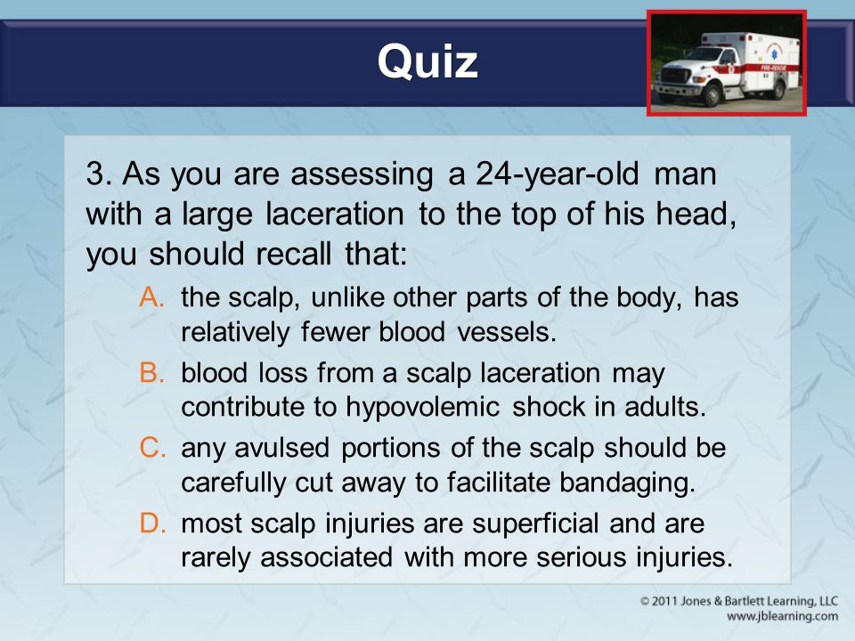 Quiz 3. As you are assessing a 24-year-old man with a large laceration to the top of his head, you should recall that: