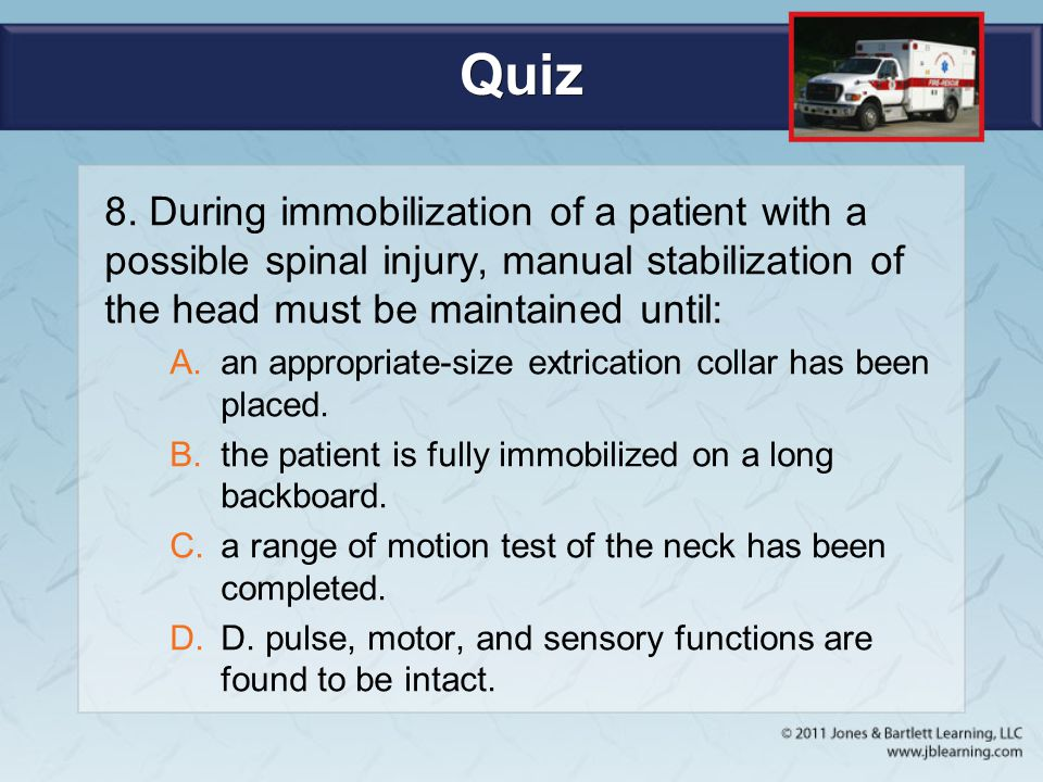 Quiz 8. During immobilization of a patient with a possible spinal injury, manual stabilization of the head must be maintained until:
