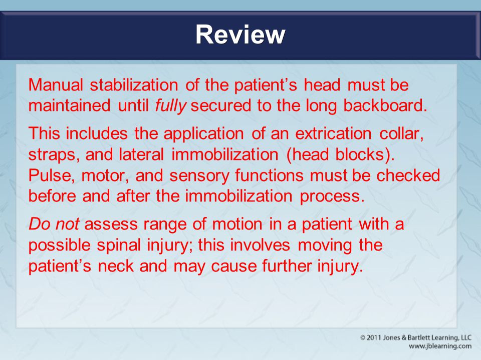 Review Manual stabilization of the patient's head must be maintained until fully secured to the long backboard.