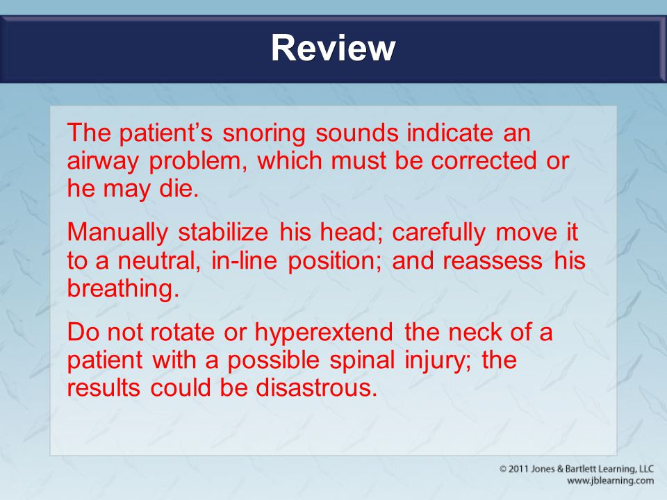 Review The patient's snoring sounds indicate an airway problem, which must be corrected or he may die.