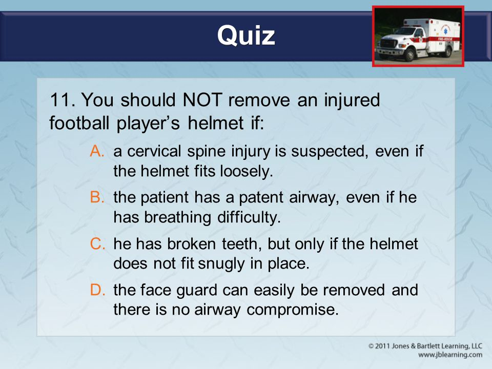 Quiz 11. You should NOT remove an injured football player's helmet if: