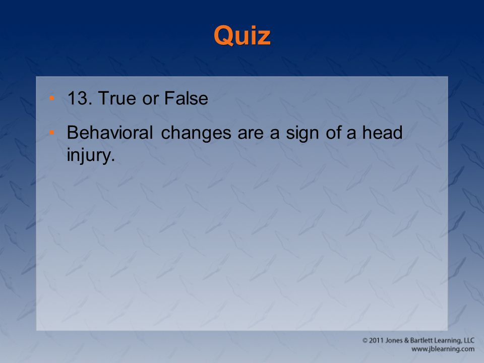 Quiz 13. True or False Behavioral changes are a sign of a head injury.