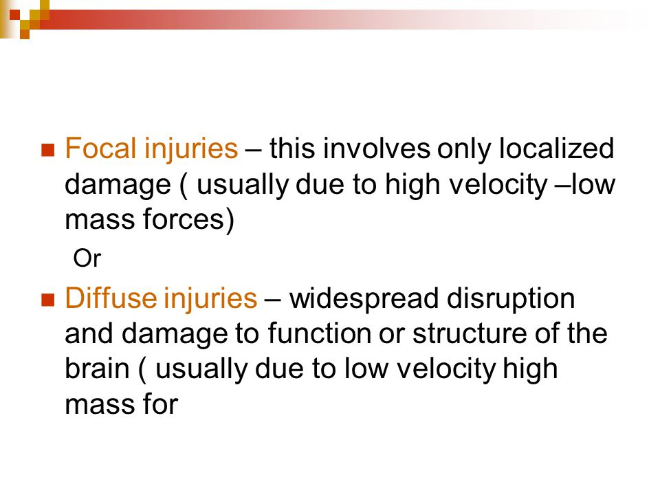 Focal injuries – this involves only localized damage ( usually due to high velocity –low mass forces)