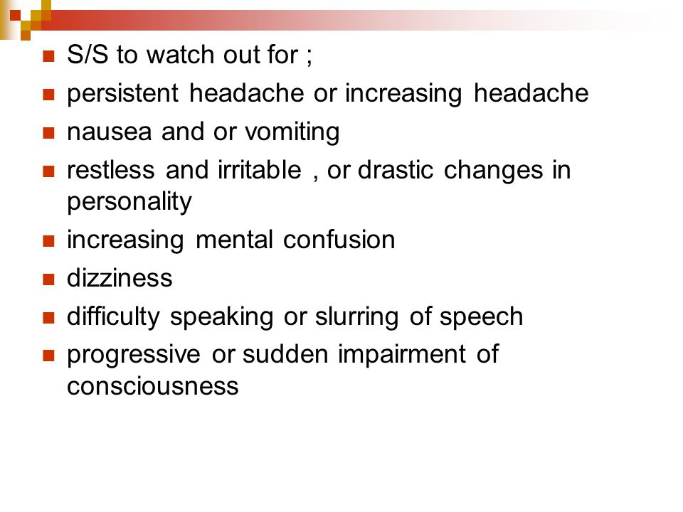 S/S to watch out for ; persistent headache or increasing headache. nausea and or vomiting.