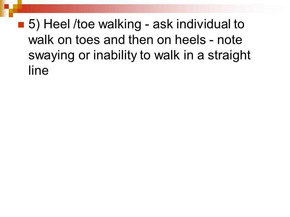 5) Heel /toe walking - ask individual to walk on toes and then on heels - note swaying or inability to walk in a straight line
