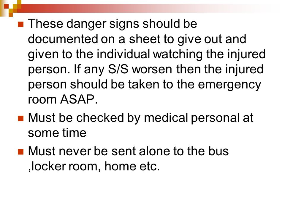 These danger signs should be documented on a sheet to give out and given to the individual watching the injured person. If any S/S worsen then the injured person should be taken to the emergency room ASAP.