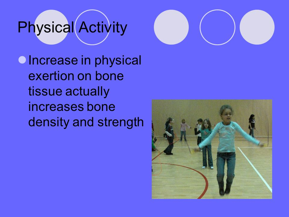 Physical Activity Increase in physical exertion on bone tissue actually increases bone density and strength.