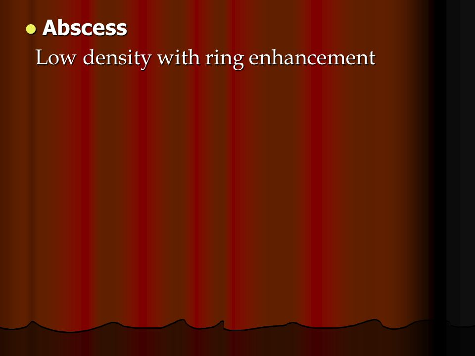 Abscess Low density with ring enhancement