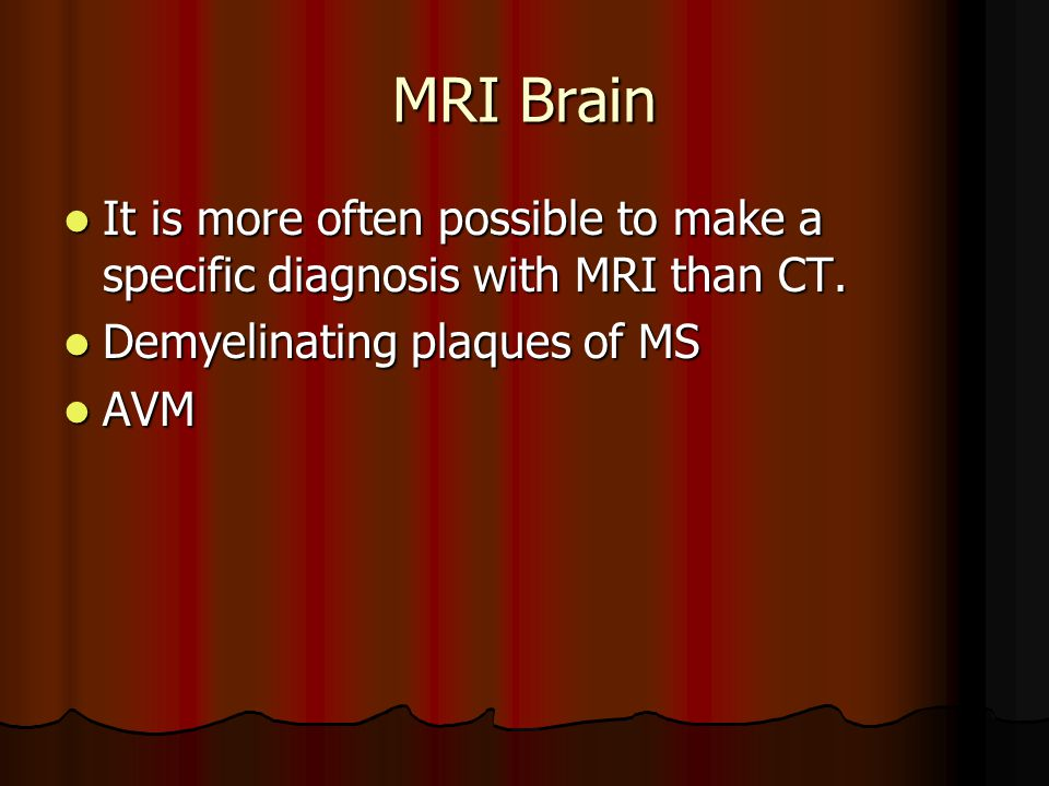 MRI Brain It is more often possible to make a specific diagnosis with MRI than CT. Demyelinating plaques of MS.
