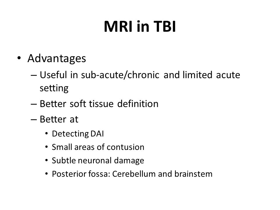 MRI in TBI Advantages. Useful in sub-acute/chronic and limited acute setting. Better soft tissue definition.