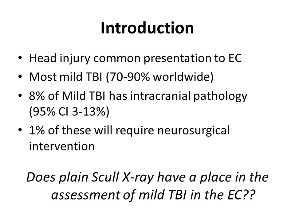 Introduction Head injury common presentation to EC. Most mild TBI (70-90% worldwide) 8% of Mild TBI has intracranial pathology (95% CI 3-13%)