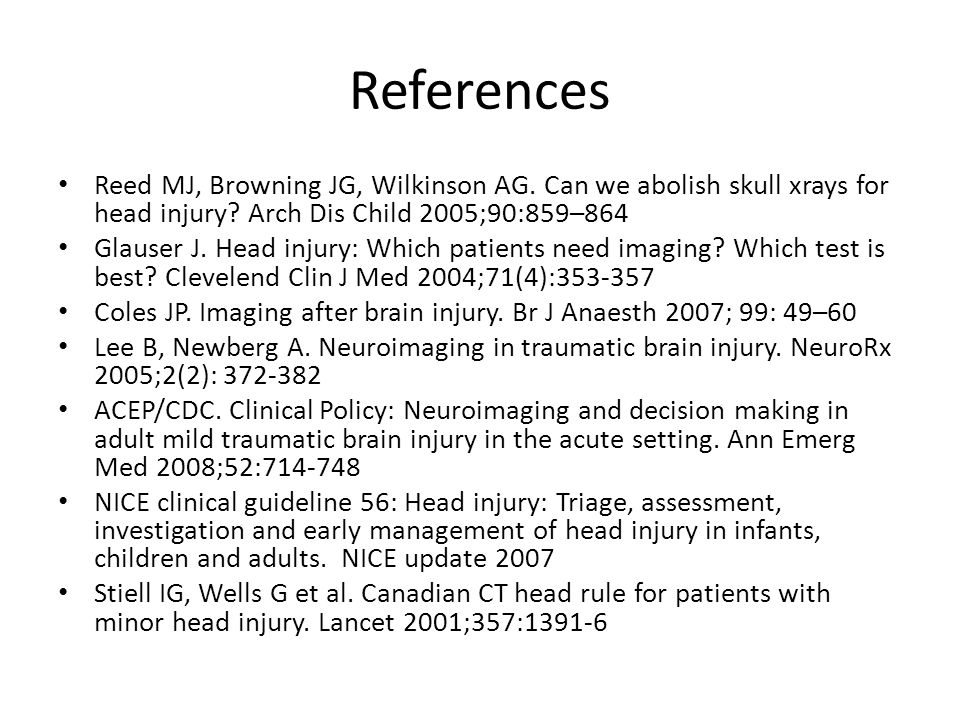 References Reed MJ, Browning JG, Wilkinson AG. Can we abolish skull xrays for head injury Arch Dis Child 2005;90:859–864.