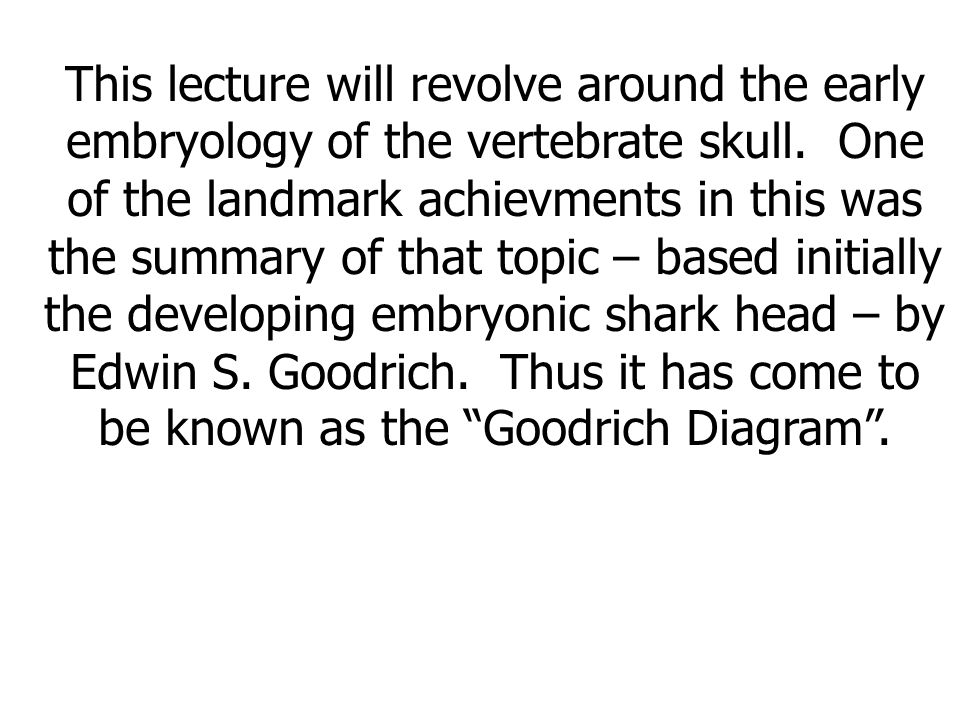 This lecture will revolve around the early embryology of the vertebrate skull.