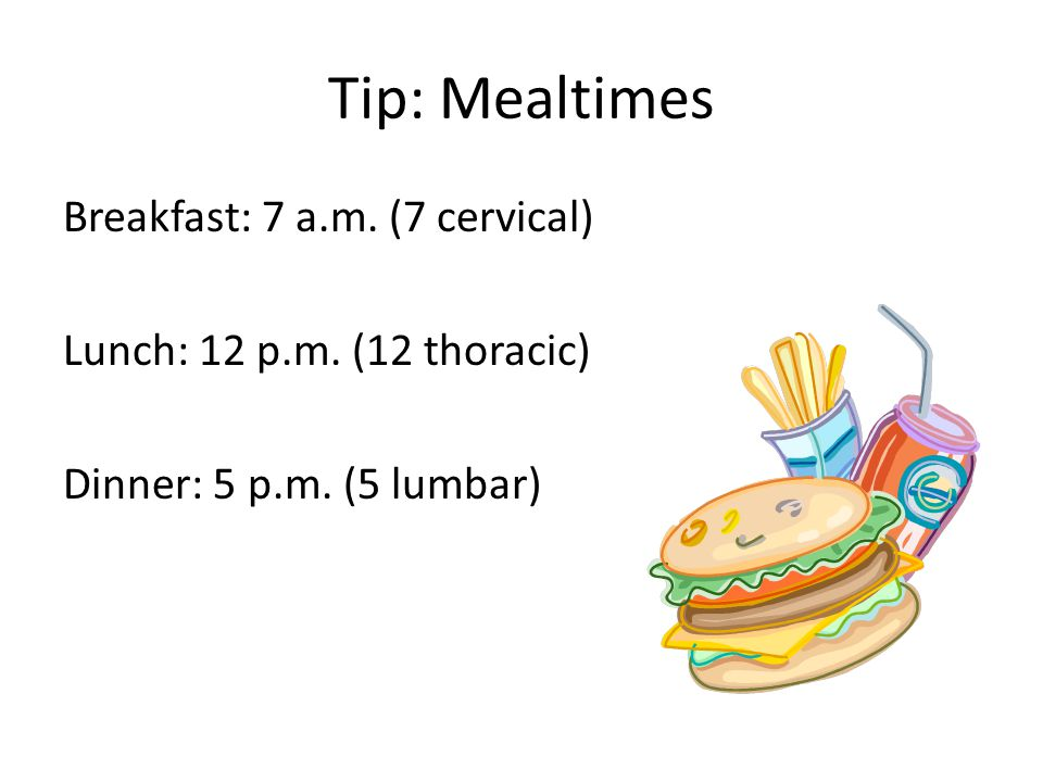 Tip: Mealtimes Breakfast: 7 a.m. (7 cervical) Lunch: 12 p.m.