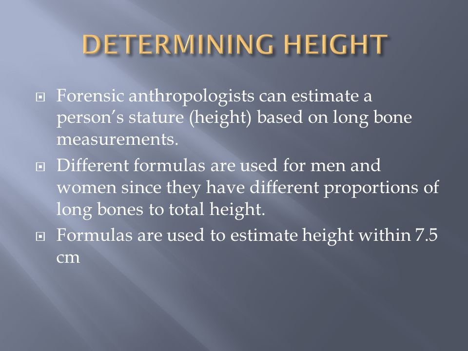 DETERMINING HEIGHT Forensic anthropologists can estimate a person's stature (height) based on long bone measurements.