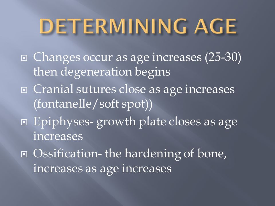 DETERMINING AGE Changes occur as age increases (25-30) then degeneration begins. Cranial sutures close as age increases (fontanelle/soft spot))