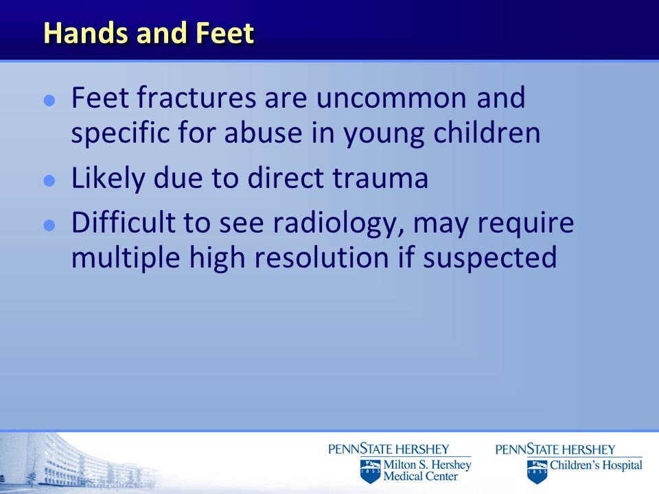 Hands and Feet Feet fractures are uncommon and specific for abuse in young children. Likely due to direct trauma.
