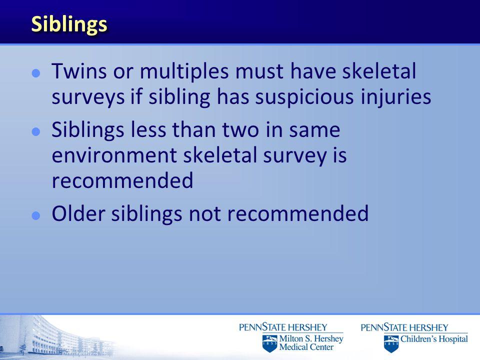 Siblings Twins or multiples must have skeletal surveys if sibling has suspicious injuries.