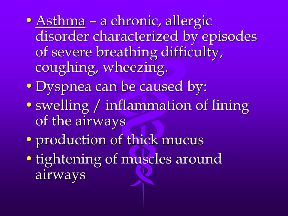 Asthma – a chronic, allergic disorder characterized by episodes of severe breathing difficulty, coughing, wheezing.