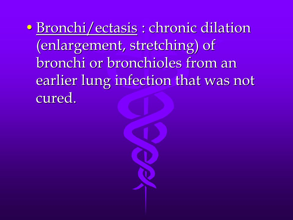 Bronchi/ectasis : chronic dilation (enlargement, stretching) of bronchi or bronchioles from an earlier lung infection that was not cured.