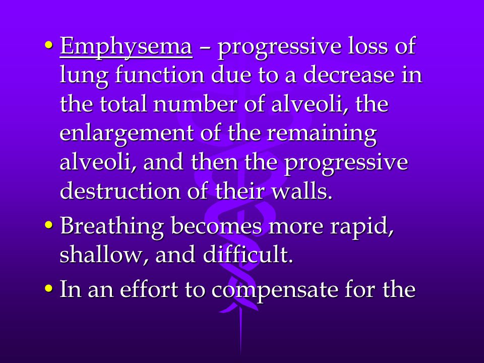 Emphysema – progressive loss of lung function due to a decrease in the total number of alveoli, the enlargement of the remaining alveoli, and then the progressive destruction of their walls.