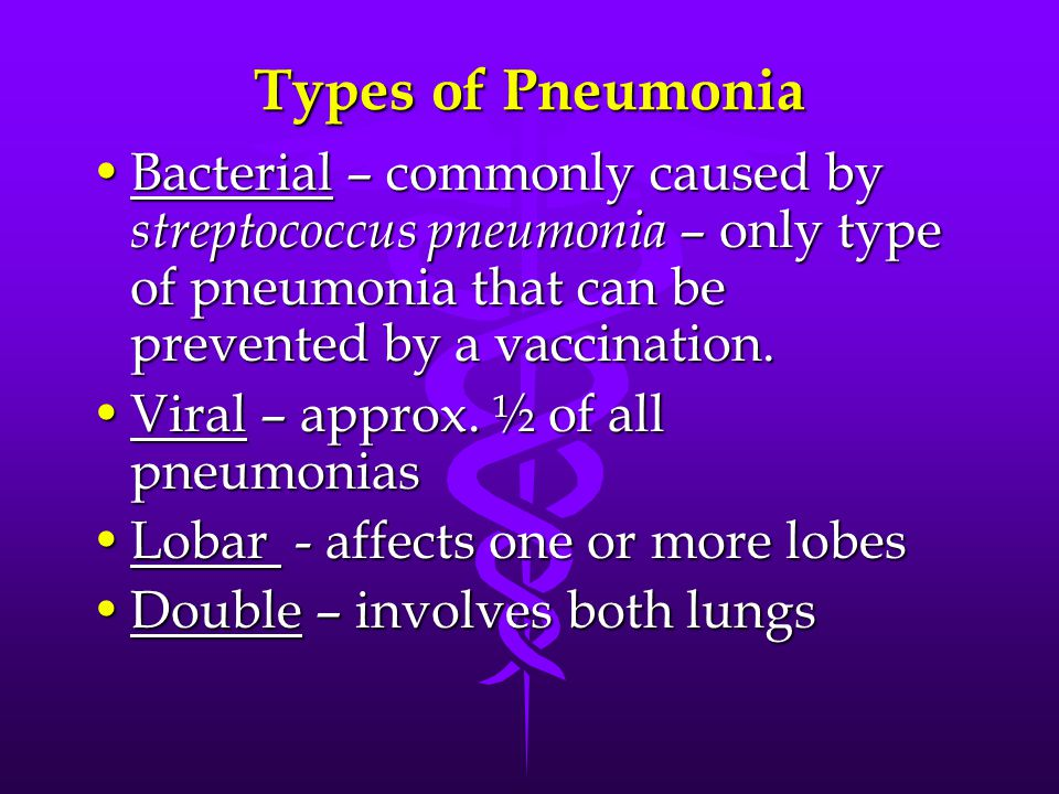 Types of Pneumonia Bacterial – commonly caused by streptococcus pneumonia – only type of pneumonia that can be prevented by a vaccination.