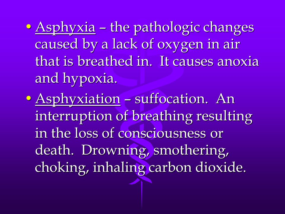 Asphyxia – the pathologic changes caused by a lack of oxygen in air that is breathed in. It causes anoxia and hypoxia.