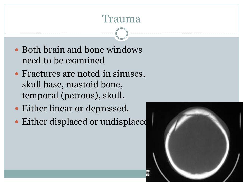 Trauma Both brain and bone windows need to be examined