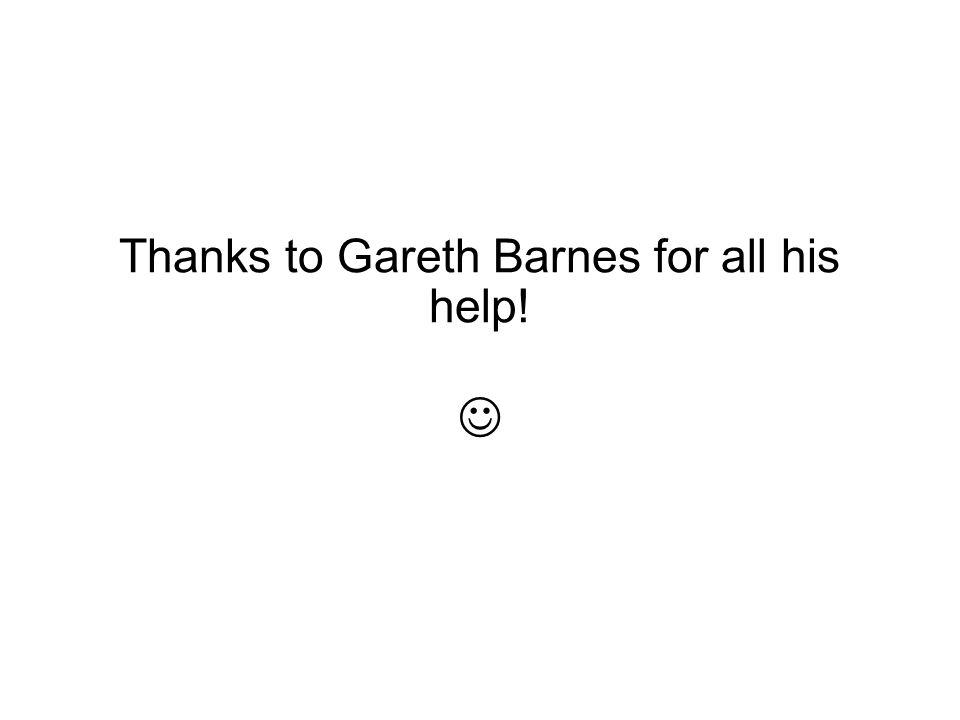 Thanks to Gareth Barnes for all his help! 