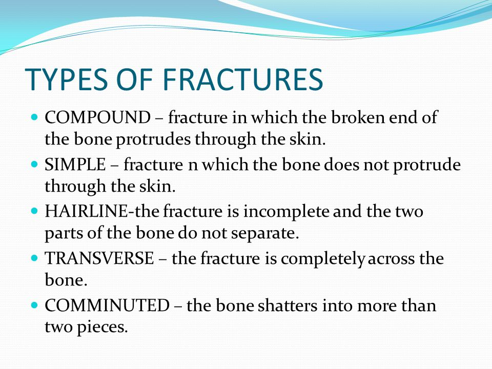 TYPES OF FRACTURES COMPOUND – fracture in which the broken end of the bone protrudes through the skin.