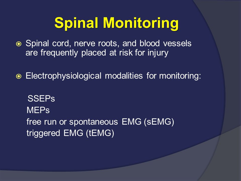 Spinal Monitoring Spinal cord, nerve roots, and blood vessels are frequently placed at risk for injury.