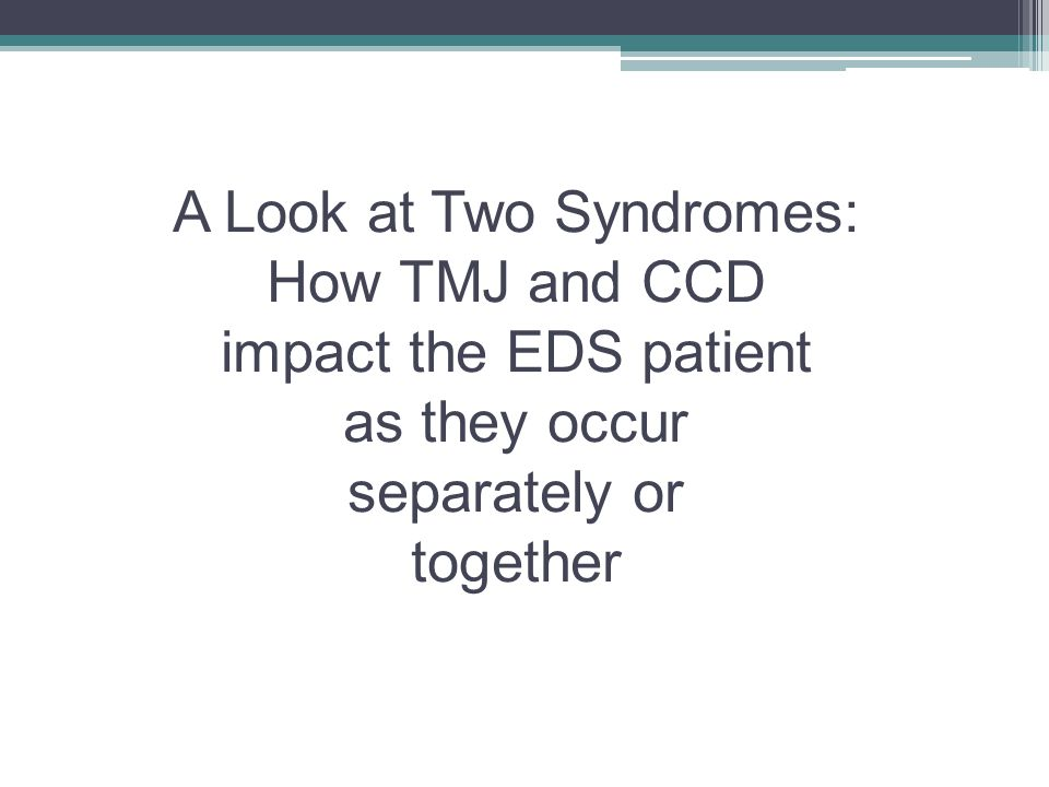 A Look at Two Syndromes: How TMJ and CCD impact the EDS patient as they occur separately or together