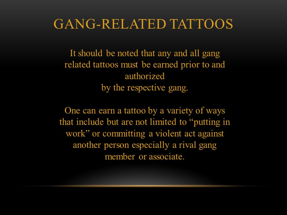 GANG-RELATED TATTOOS It should be noted that any and all gang related tattoos must be earned prior to and authorized.
