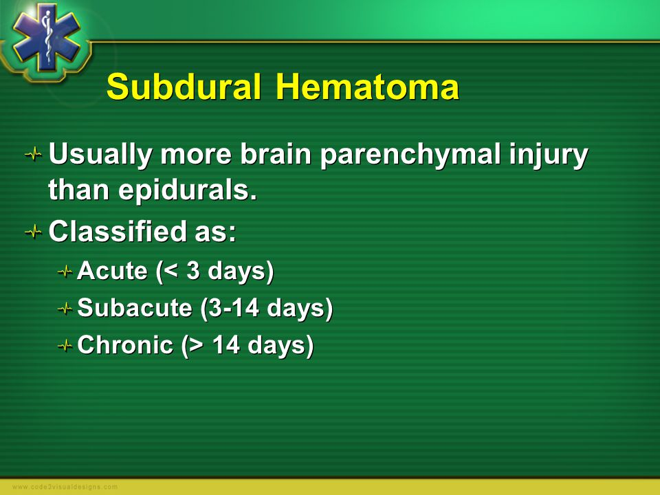Subdural Hematoma Usually more brain parenchymal injury than epidurals. Classified as: Acute (< 3 days)