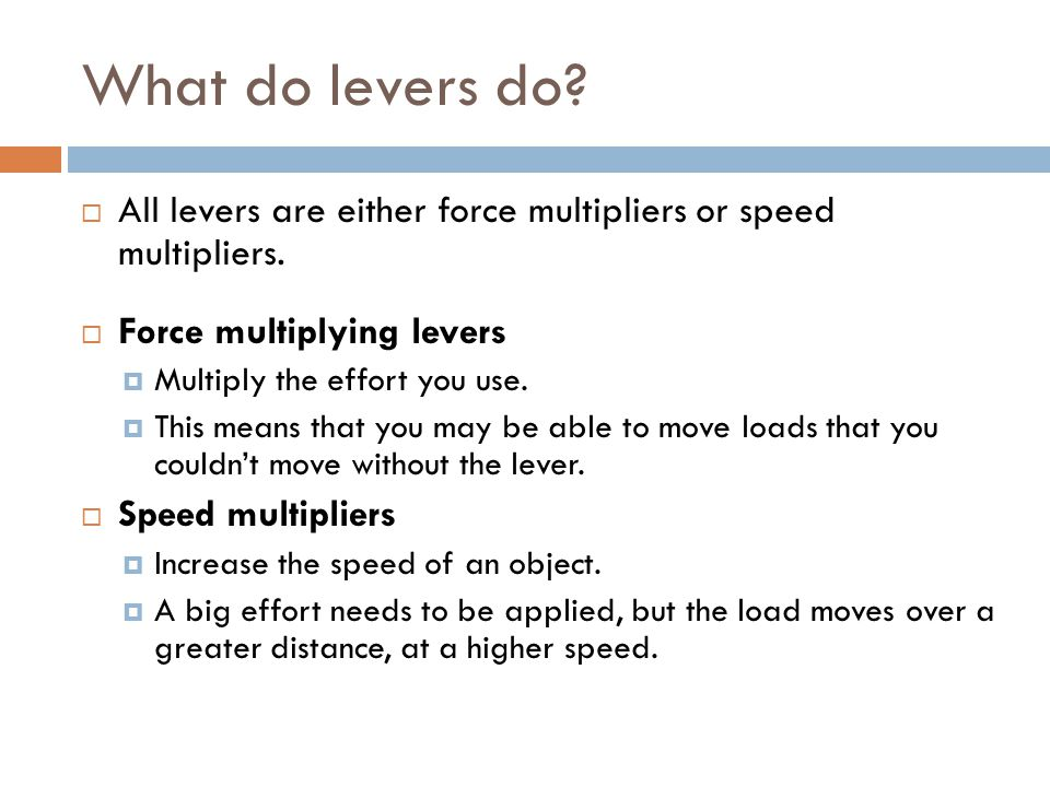 What do levers do All levers are either force multipliers or speed multipliers. Force multiplying levers.