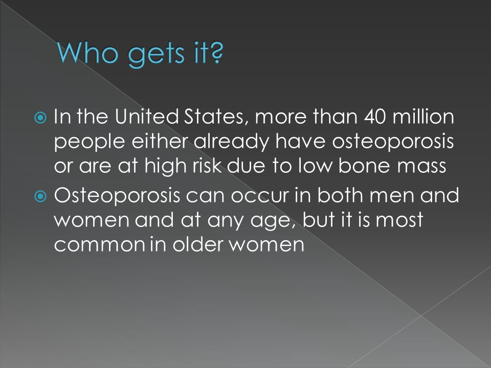 Who gets it In the United States, more than 40 million people either already have osteoporosis or are at high risk due to low bone mass.