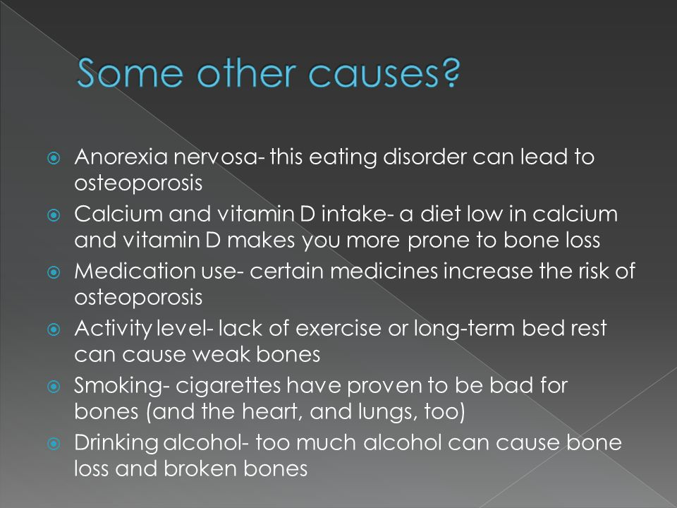 Some other causes Anorexia nervosa- this eating disorder can lead to osteoporosis.