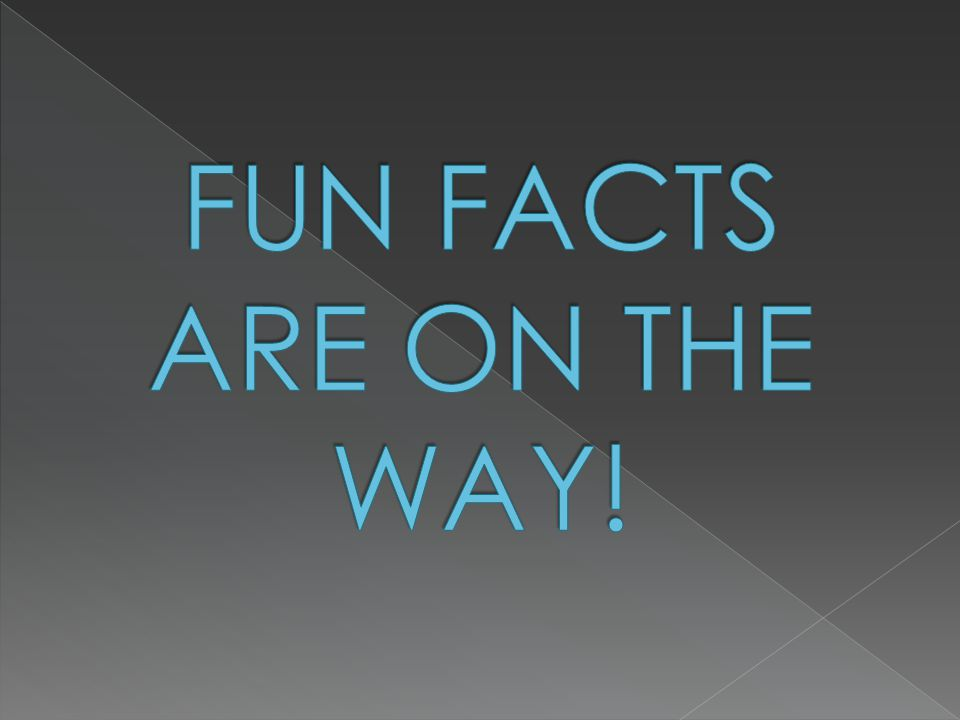 FUN FACTS ARE ON THE WAY!