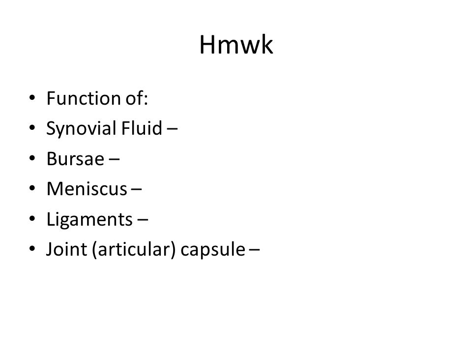 Hmwk Function of: Synovial Fluid – Bursae – Meniscus – Ligaments –