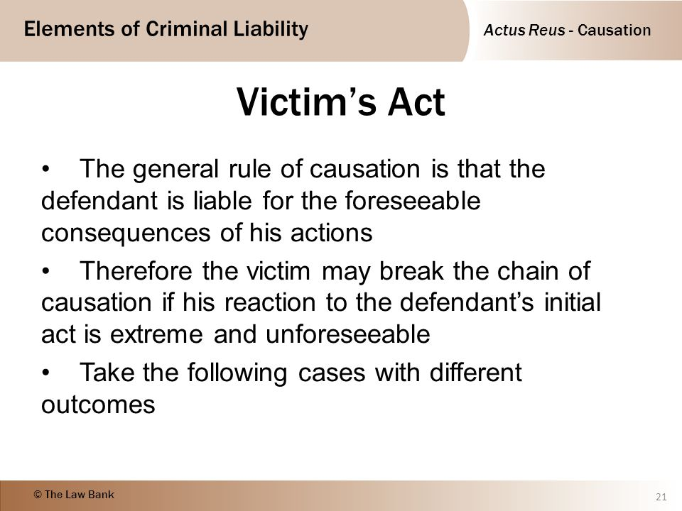 Victim's Act The general rule of causation is that the defendant is liable for the foreseeable consequences of his actions.