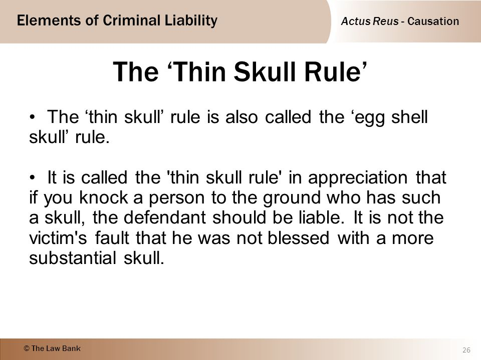 The 'Thin Skull Rule' The 'thin skull' rule is also called the 'egg shell skull' rule.