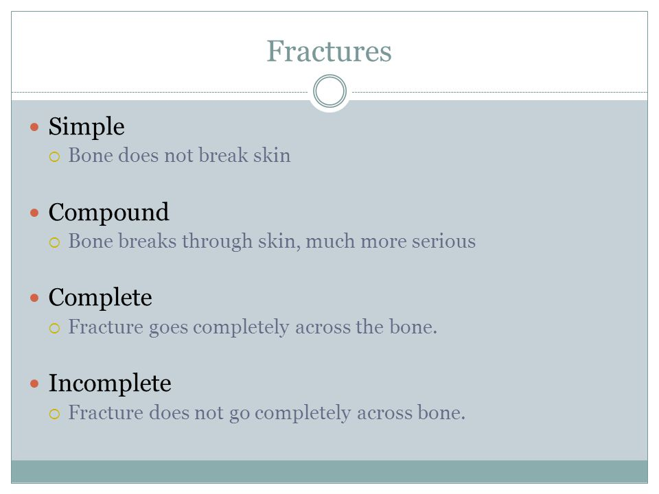 Fractures Simple Compound Complete Incomplete Bone does not break skin