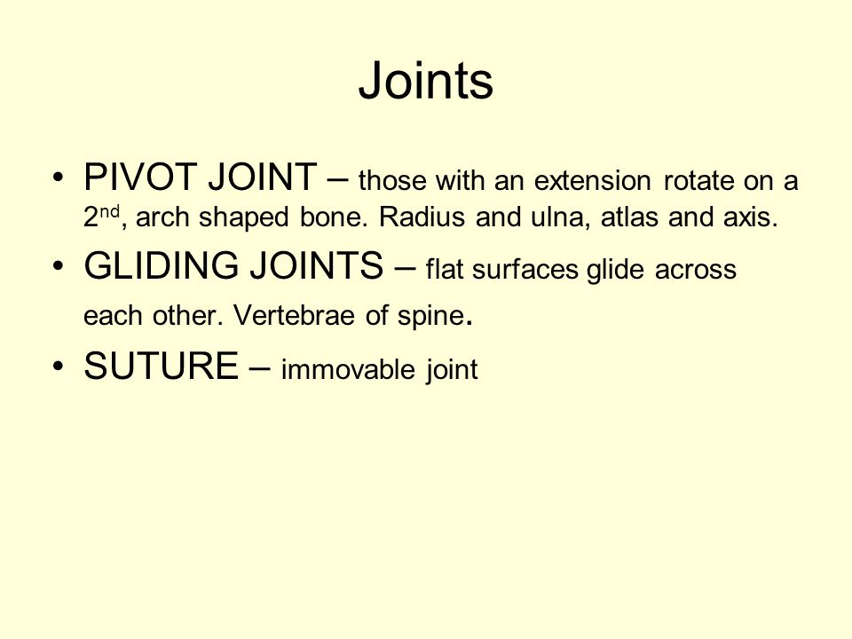Joints PIVOT JOINT – those with an extension rotate on a 2nd, arch shaped bone. Radius and ulna, atlas and axis.
