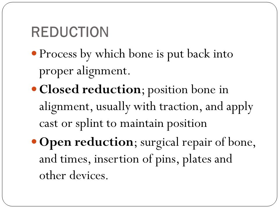 REDUCTION Process by which bone is put back into proper alignment.