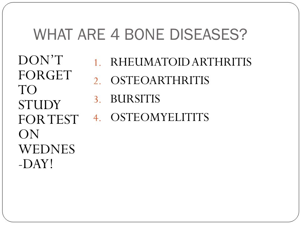 WHAT ARE 4 BONE DISEASES DON'T FORGET TO STUDY FOR TEST ON WEDNES -DAY! RHEUMATOID ARTHRITIS.