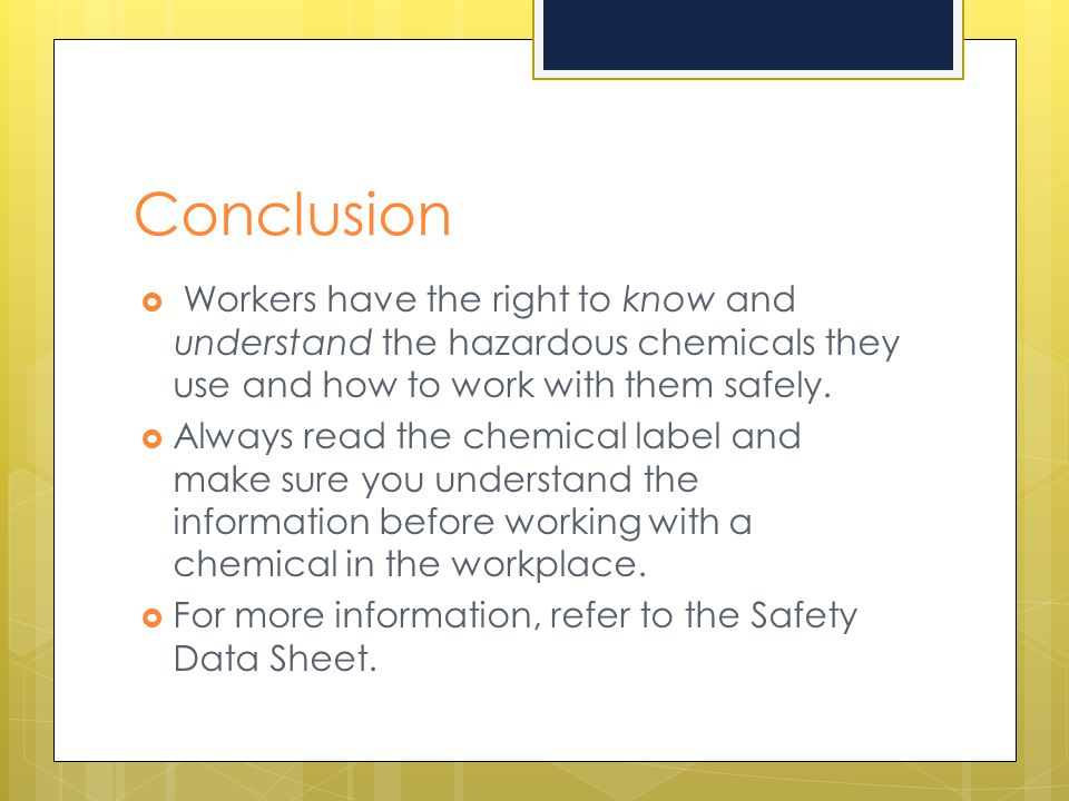 Conclusion Workers have the right to know and understand the hazardous chemicals they use and how to work with them safely.