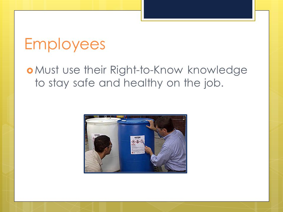 Employees Must use their Right-to-Know knowledge to stay safe and healthy on the job.